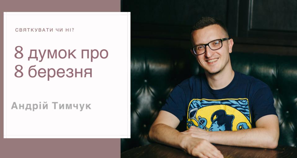 Святкувати чи ні: 8 думок про 8 березня. Андрій Тимчук
